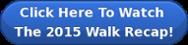 Click Here To Watch  The 2015 Walk Recap!