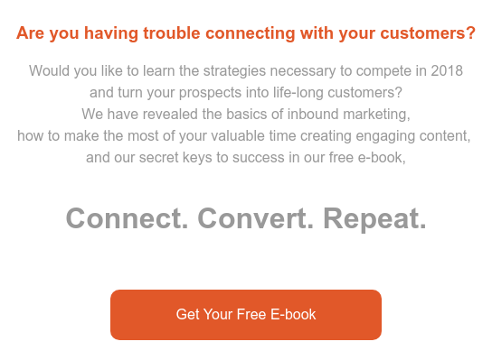 Are you having trouble connecting with your customers? Would you like to learn the strategies necessary to compete in 2018  and turn your prospects into life-long customers?  We have revealed the basics of inbound marketing,  how to make the most of your valuable time creating engaging content,   and our secret keys to success in our free e-book,  Connect. Convert. Repeat.   Get Your Free E-book