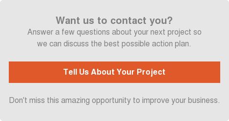 Want us to contact you?  Answer a few questions about your next project so  we can discuss the best possible action plan.    Tell Us About Your Project   Don't miss this amazing opportunity to improve your business.