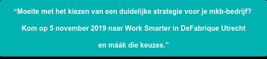 """""""Moeite met het kiezen van een duidelijke strategie voor je mkb-bedrijf?  Kom op 5 november 2019 naar Work Smarter in DeFabrique Utrecht  en máák die keuzes."""""""