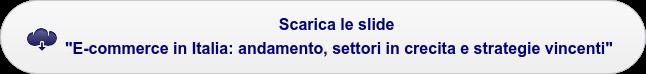 """Scarica le slide """"E-commerce in Italia: andamento, settori in crescita e  strategie vincenti"""""""