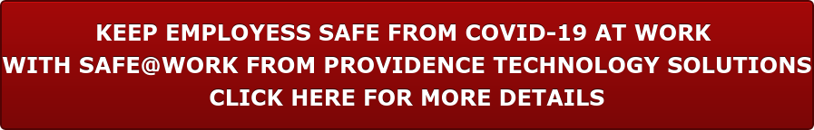 KEEP EMPLOYESS SAFE FROM COVID-19 AT WORK WITH SAFE@WORK FROM PROVIDENCE TECHNOLOGY SOLUTIONS CLICK HERE FOR MORE DETAILS