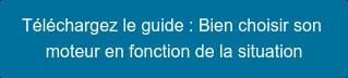 Téléchargez le guide : Bien choisir son  moteur en fonction de la situation