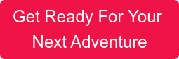 Get Ready For Your  NextAdventure