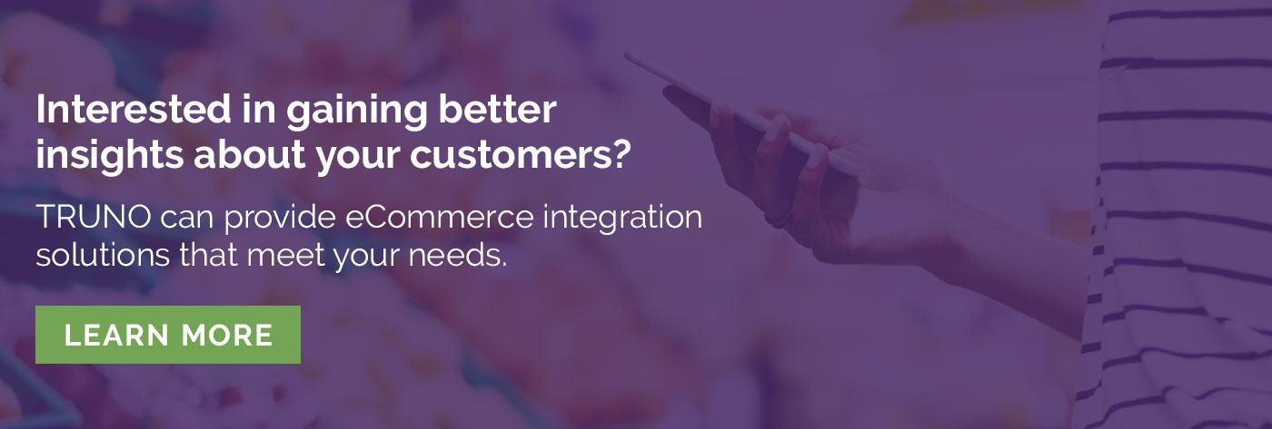 Interested in gaining better insights about your customers? TRUNO can provide eCommerce  integration solutions that meet your needs. Learn More <>