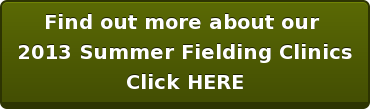 Find out more about our  2013 Summer Fielding Clinics Click HERE