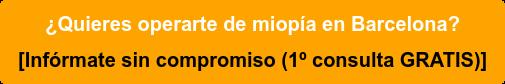 ¿Quieres operarte de miopía en Barcelona? Infórmate sin compromiso (1º consulta GRATIS)