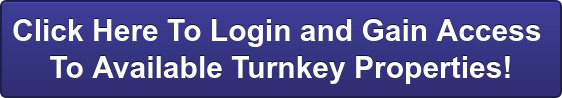 Click Here To Login and Gain Access  To Available Turnkey Properties!