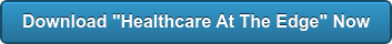 """Download """"Healthcare At The Edge"""" Now"""