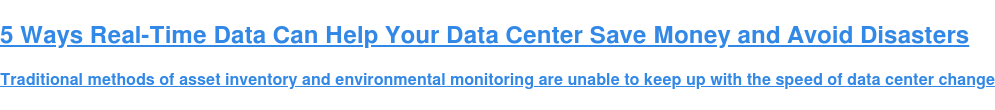 5 Ways Real-Time Data Can Help Your Data Center Save Money and Avoid Disasters  Traditional methods of asset inventory and environmental monitoring are unable  to keep up with the speed of data center change