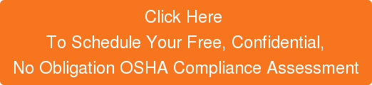 Click Here To Schedule Your Free, Confidential, No Obligation OSHA Compliance Assessment