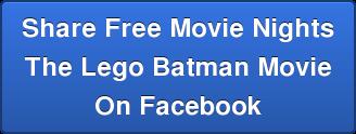 Share Free Movie Nights The Lego Batman Movie On Facebook