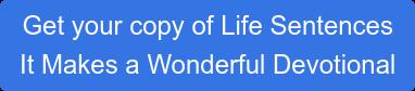 Get your copy of Life Sentences It Makes a Wonderful Devotional