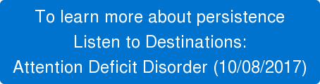 To learn more about persistence Listen to Destinations:  Attention Deficit Disorder (10/08/2017)