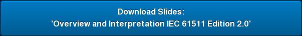 Download Slides: 'Overview and Interpretation IEC 61511 Edition 2.0'