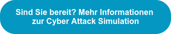 SindSie bereit? Mehr Informationen  zur Cyber Attack Simulation
