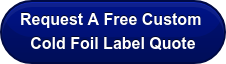 Request A FreeCustom  Cold Foil Label Quote