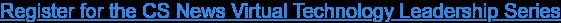 Register for the CS News Virtual Technology Leadership Series