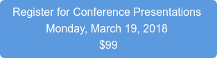 Register for Conference Presentations  Monday, March 19, 2018 $99