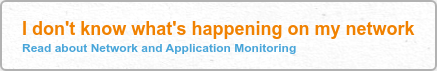 I don't know what's happening on my network Read about Network and Application  Monitoring