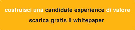 costruisci una candidate experience di valore  scarica gratis il whitepaper