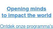 Opening mind to impact the world  INFOAVOND: Programma's voor professionals 2016-2017. Test smart CTA default version. Ontdek de programma's >