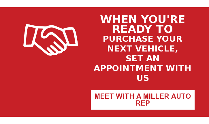 When You're Ready To Purchase Your Next Vehicle, Set an Appointment With Us Meet with a Miller Auto Rep