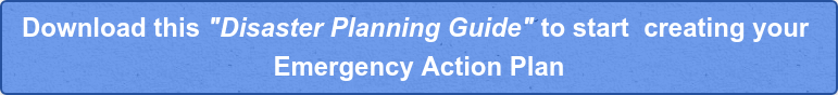 "Download this ""Disaster Planning Guide"" to start creating your  Emergency Action Plan"