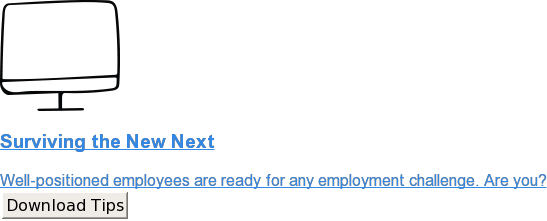 Surviving the New Next  Well-positioned employees are ready for any employment challenge. Are you? Download Tips