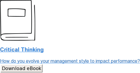 Critical Thinking  How do you evolve your management style to impact performance? Download eBook