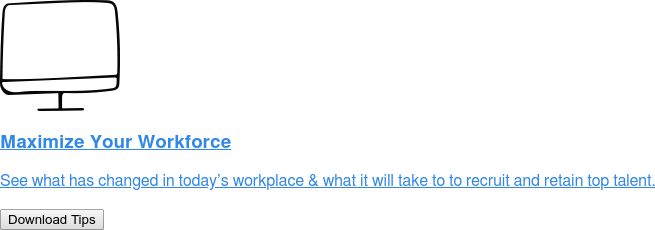 Maximize Your Workforce   See what has changed in today's workplace & what it will take to to recruit  and retain top talent. Download Tips