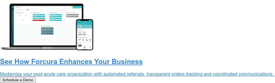 See How Forcura Enhances Your Business  Modernize your post-acute care organization with automated referrals,  transparent orders tracking and coordinated communications. Schedule a Demo