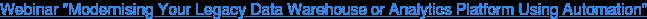 "Webinar ""Modernising Your LegacyData Warehouse or Analytics Platform Using  Automation"""
