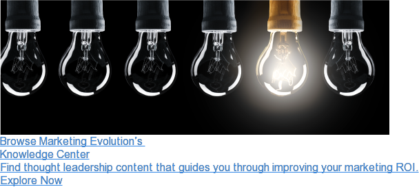 Browse Marketing Evolution's  Knowledge Center  Find thought leadership content that guides you through improving your  marketing ROI. Explore Now