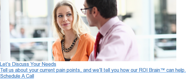 Let's Discuss Your Needs  Tell us about your current pain points, and we'll tell you how our ROI Brain™  can help. Schedule A Call