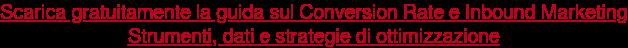 Scarica gratuitamente la guida sul Conversion Rate e Inbound Marketing  Strumenti, dati e strategie di ottimizzazione