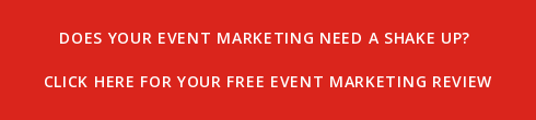 DOES YOUR EVENT MARKETING NEED A SHAKE UP?   CLICK HERE FOR YOUR FREE EVENT MARKETING REVIEW