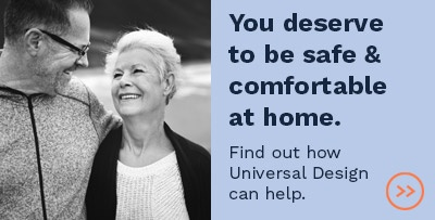 You deserve to be safe and comfortable at home. Find out how Universal Design can help.