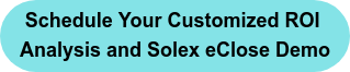 Schedule Your Customized ROI  Analysis and Solex eClose Demo
