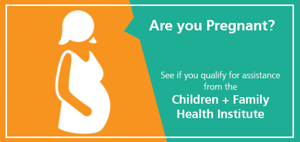 Are you pregnant? see if you qualify for assistance from the Children and Family Health Institute