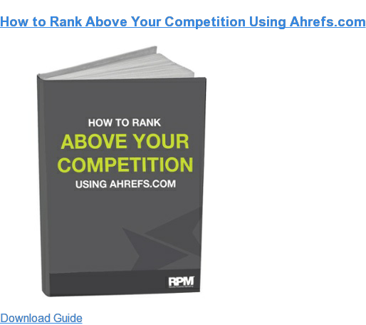 How to Rank Above Your Competition Using Ahrefs.com Download Guide
