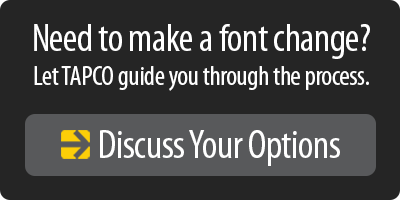 Need to make a font change? Discuss your options with TAPCO