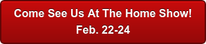 Come See Us At The Home Show! Feb. 24-26