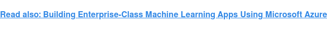 Read also:Building Enterprise-Class Machine Learning Apps Using Microsoft Azure