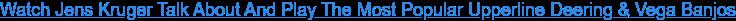 Watch Jens Kruger Talk About And Play The Most Popular Upperline Deering & Vega  Banjos