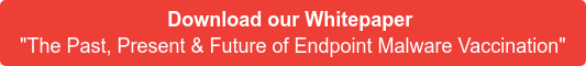 "Download our Whitepaper  ""The Past, Present & Future of Endpoint Malware Vaccination"""