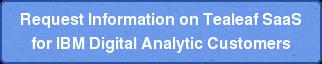Request Information on Tealeaf SaaS  for IBM Digital Analytic Customers