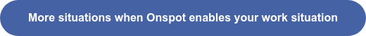 More situations when Onspot enables your work situation