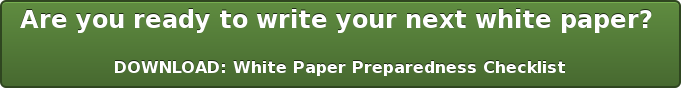 Are you ready to write your next white paper?   DOWNLOAD: White Paper Preparedness Checklist