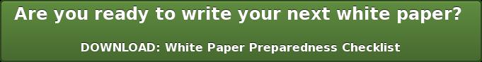 Are you ready to write your next white paper?   DOWNLOAD:White Paper Preparedness Checklist